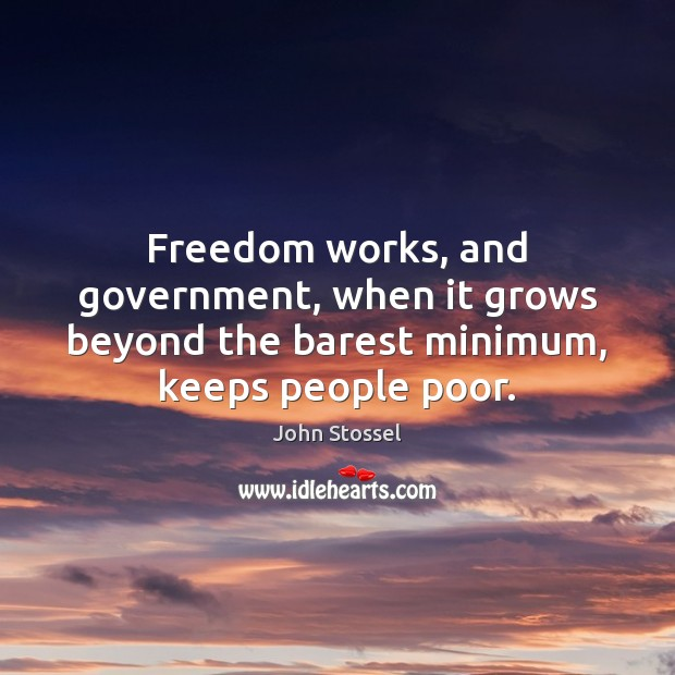 Freedom works, and government, when it grows beyond the barest minimum, keeps people poor. Image