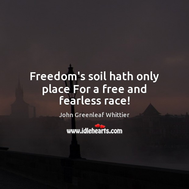 Freedom's soil hath only place For a free and fearless race! John Greenleaf Whittier Picture Quote