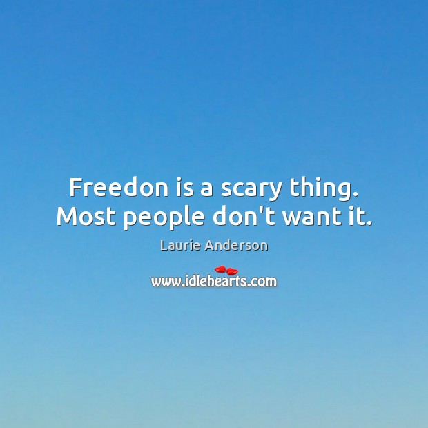 Freedon is a scary thing. Most people don't want it. Image
