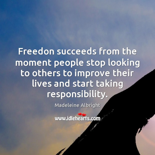 Freedon succeeds from the moment people stop looking to others to improve Madeleine Albright Picture Quote