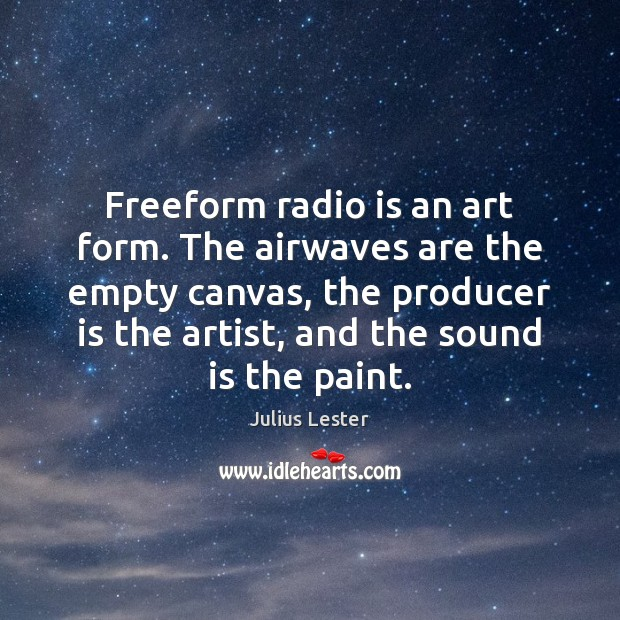 Image, Freeform radio is an art form. The airwaves are the empty canvas,
