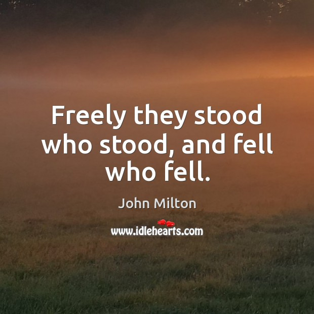 Freely they stood who stood, and fell who fell. John Milton Picture Quote