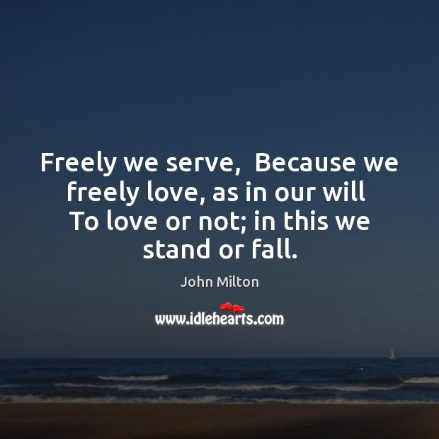 Freely we serve,  Because we freely love, as in our will  To John Milton Picture Quote