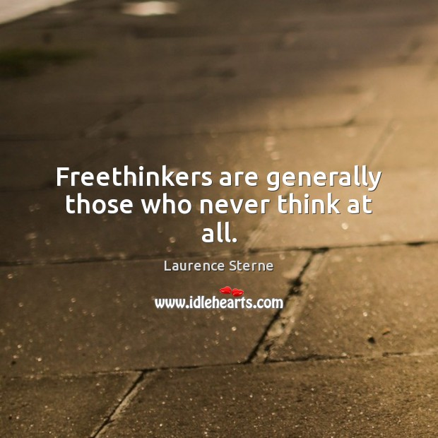 Freethinkers are generally those who never think at all. Image