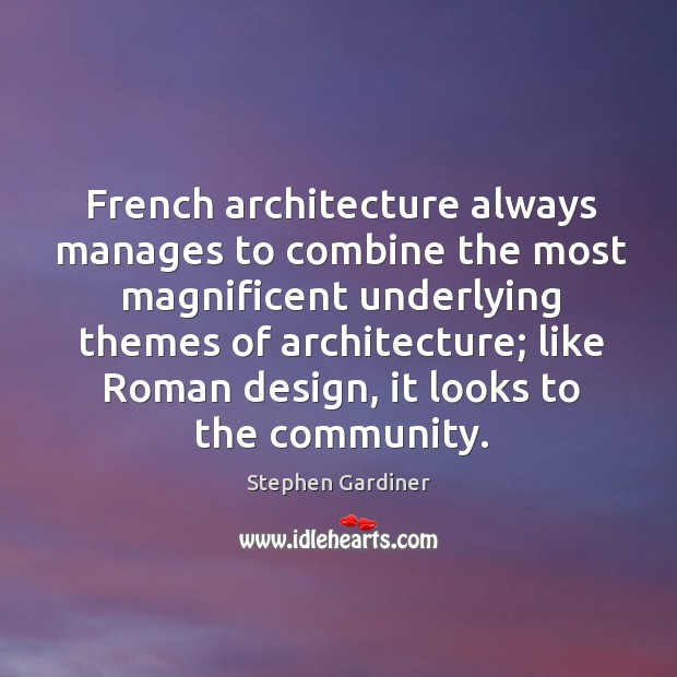 French architecture always manages to combine the most magnificent underlying themes of architecture; Stephen Gardiner Picture Quote