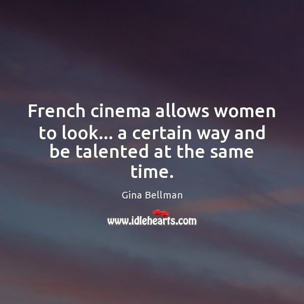 French cinema allows women to look… a certain way and be talented at the same time. Gina Bellman Picture Quote