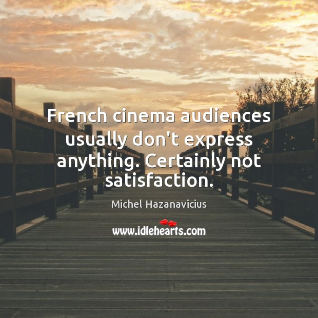 French cinema audiences usually don't express anything. Certainly not satisfaction. Michel Hazanavicius Picture Quote