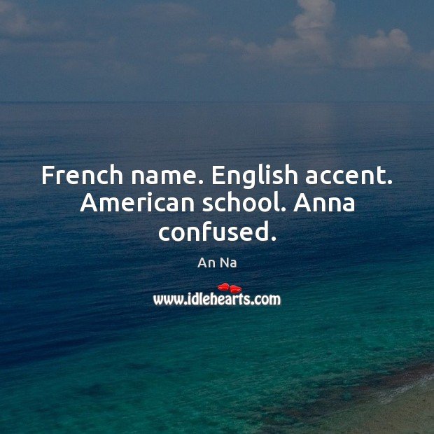 Image, French name. English accent. American school. Anna confused.