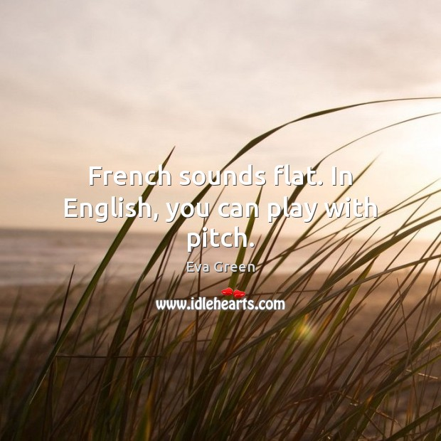 French sounds flat. In English, you can play with pitch. Eva Green Picture Quote