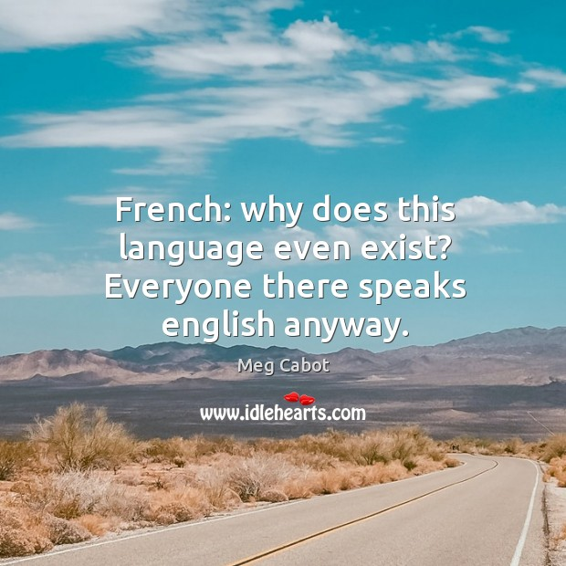 French: why does this language even exist? Everyone there speaks english anyway. Image