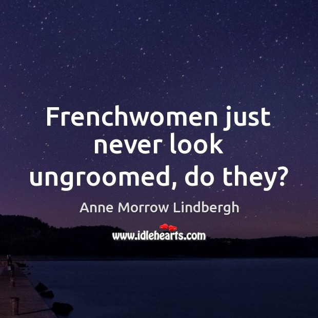 Frenchwomen just never look ungroomed, do they? Anne Morrow Lindbergh Picture Quote