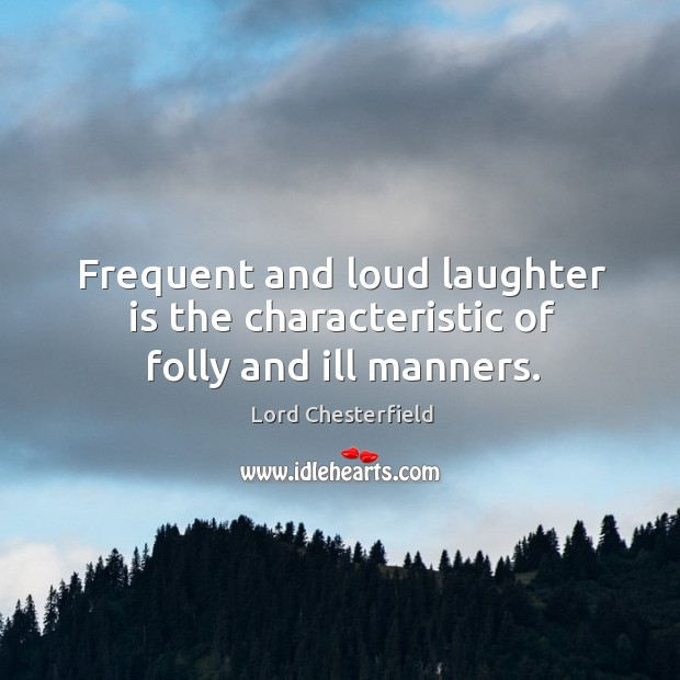 Frequent and loud laughter is the characteristic of folly and ill manners. Image