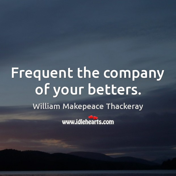 Frequent the company of your betters. William Makepeace Thackeray Picture Quote