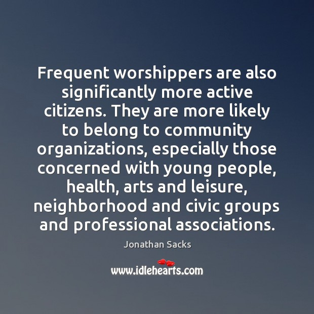Frequent worshippers are also significantly more active citizens. They are more likely Jonathan Sacks Picture Quote