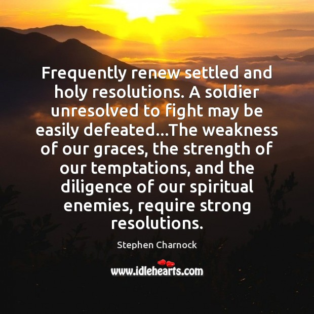 Frequently renew settled and holy resolutions. A soldier unresolved to fight may Image
