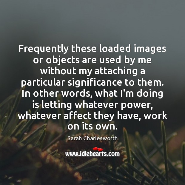 Image, Frequently these loaded images or objects are used by me without my