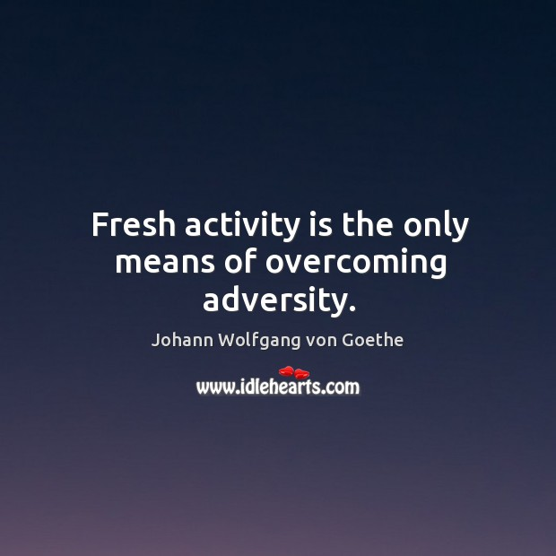 Fresh activity is the only means of overcoming adversity. Image