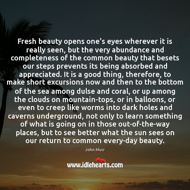Fresh beauty opens one's eyes wherever it is really seen, but the John Muir Picture Quote