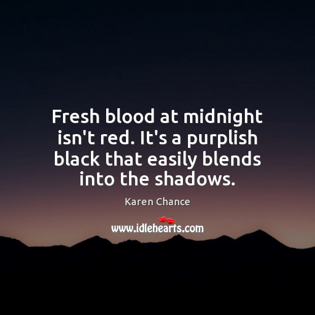 Fresh blood at midnight isn't red. It's a purplish black that easily Karen Chance Picture Quote