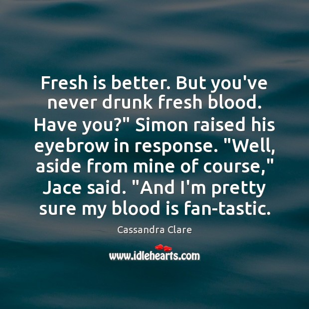 """Image, Fresh is better. But you've never drunk fresh blood. Have you?"""" Simon"""