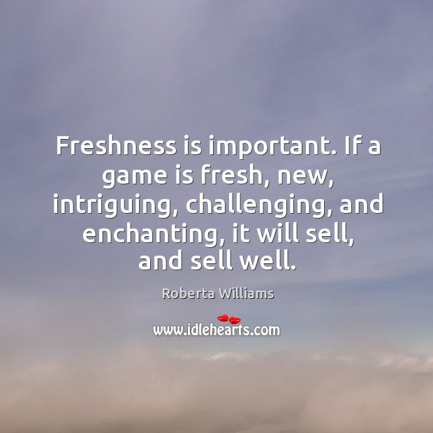 Freshness is important. If a game is fresh, new, intriguing, challenging, and enchanting, it will sell, and sell well. Image