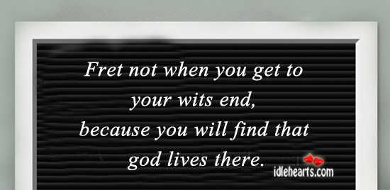 Fret not when you get to your wits end Image