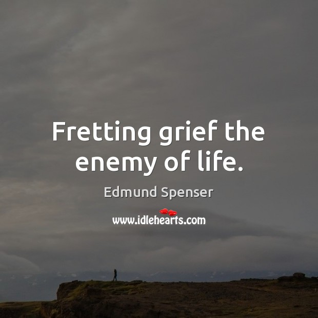 Fretting grief the enemy of life. Edmund Spenser Picture Quote