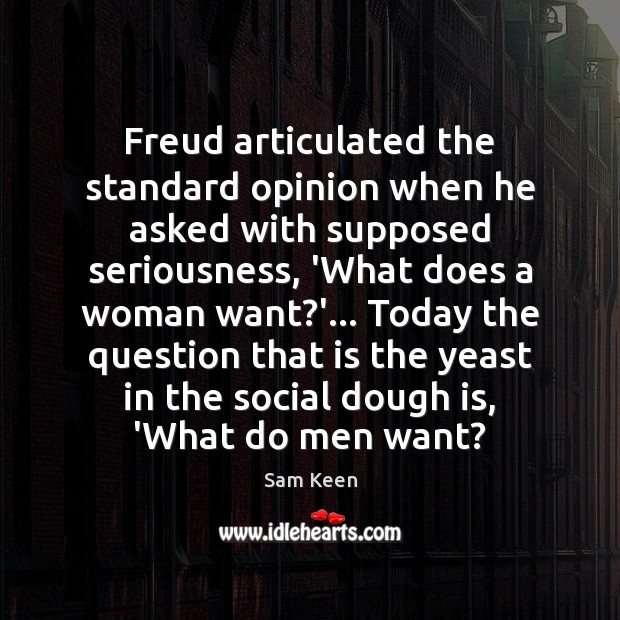 Freud articulated the standard opinion when he asked with supposed seriousness, 'What Sam Keen Picture Quote