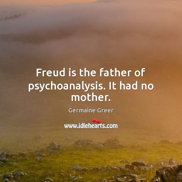 Freud is the father of psychoanalysis. It had no mother. Image