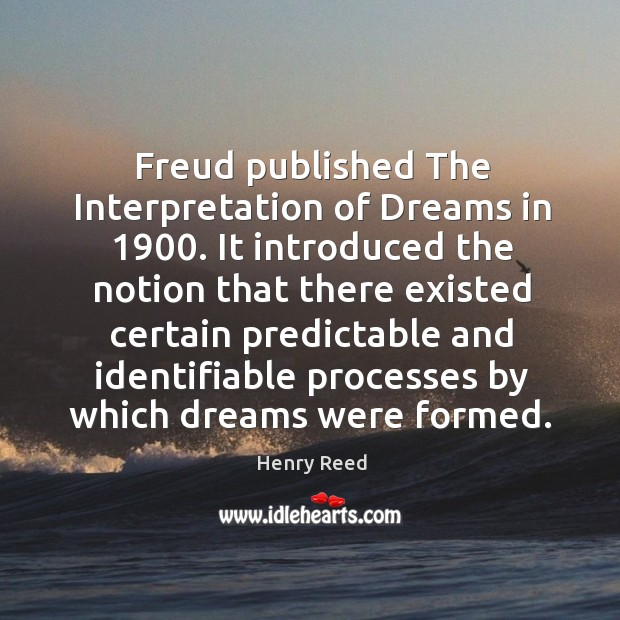 Freud published the interpretation of dreams in 1900. Henry Reed Picture Quote