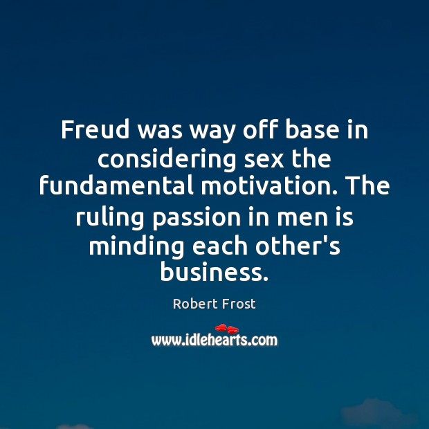 Freud was way off base in considering sex the fundamental motivation. The Image