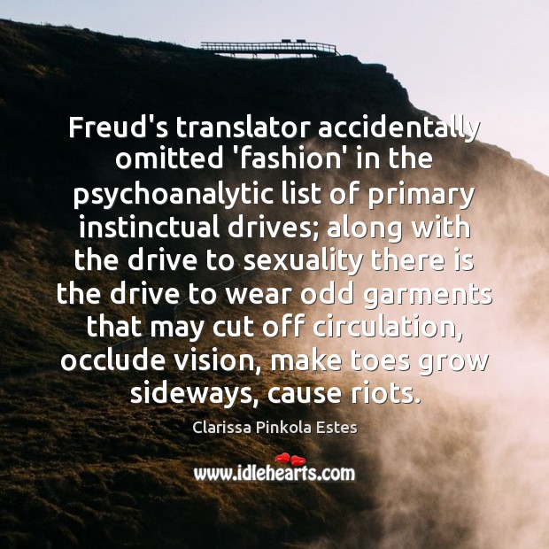 Freud's translator accidentally omitted 'fashion' in the psychoanalytic list of primary instinctual Clarissa Pinkola Estes Picture Quote