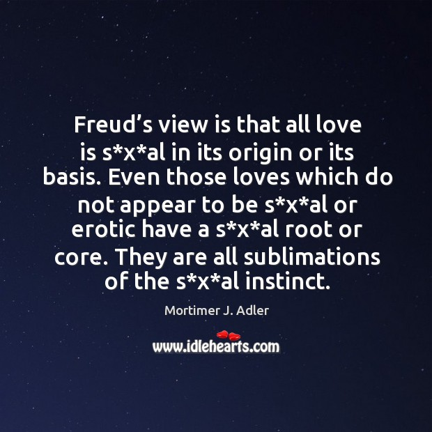 Image, Freud's view is that all love is s*x*al in its origin or its basis.
