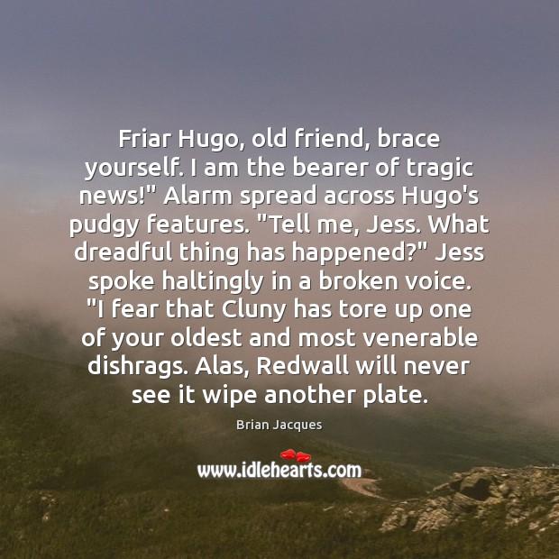 Image, Friar Hugo, old friend, brace yourself. I am the bearer of tragic