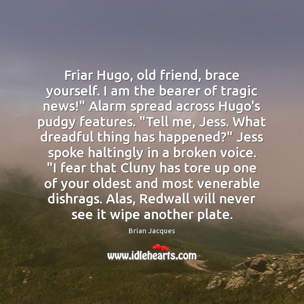 Friar Hugo, old friend, brace yourself. I am the bearer of tragic Image