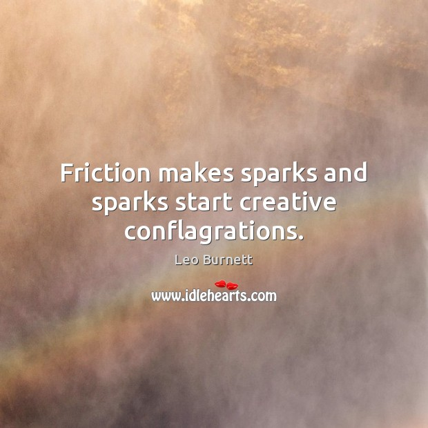 Friction makes sparks and sparks start creative conflagrations. Leo Burnett Picture Quote