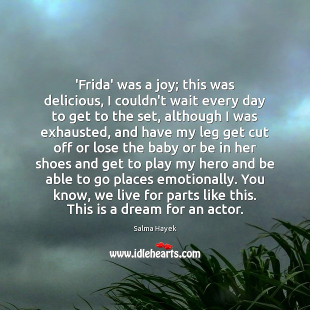 'Frida' was a joy; this was delicious, I couldn't wait every day Salma Hayek Picture Quote