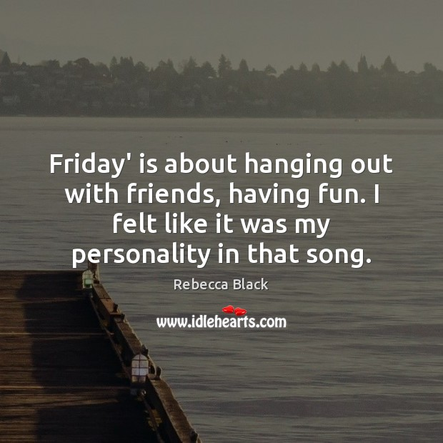 Friday' is about hanging out with friends, having fun. I felt like Image