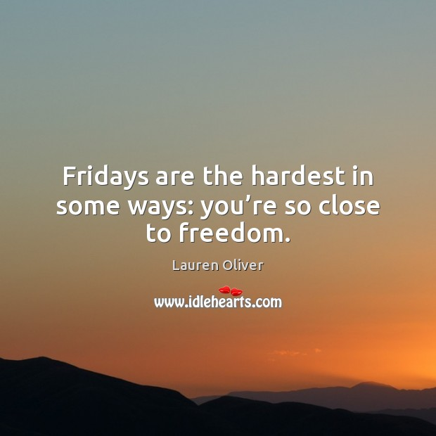 Fridays are the hardest in some ways: you're so close to freedom. Lauren Oliver Picture Quote