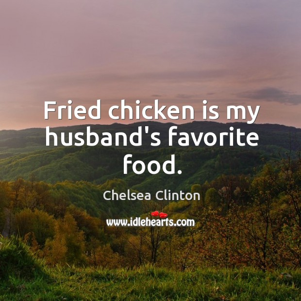 Fried chicken is my husband's favorite food. Chelsea Clinton Picture Quote