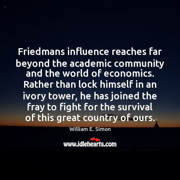 William E. Simon Picture Quote image saying: Friedmans influence reaches far beyond the academic community and the world of