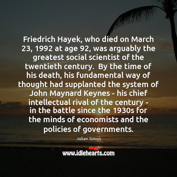 Friedrich Hayek, who died on March 23, 1992 at age 92, was arguably the greatest Julian Simon Picture Quote