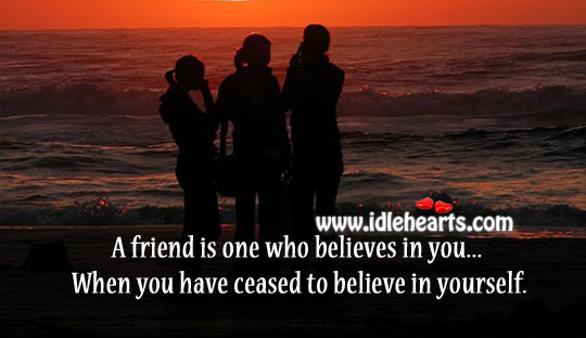 Friend Is One Who Believes In You