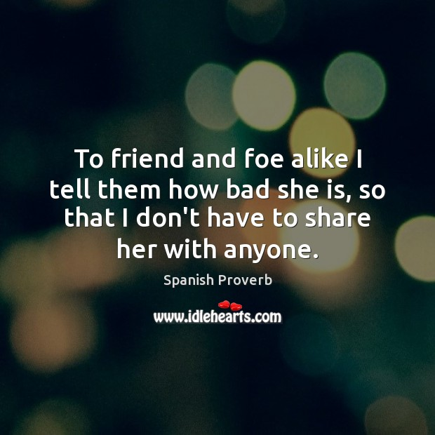 To friend and foe alike I tell them how bad she is, so that I don't have to share her with anyone. Spanish Proverbs Image