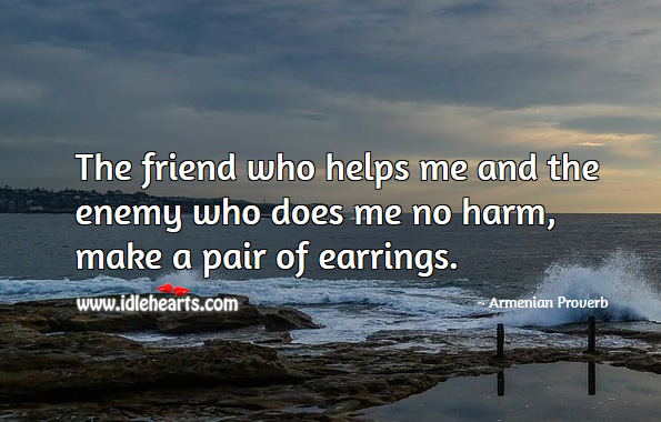 The friend who helps me and the enemy who does me no harm, make a pair of earrings. Armenian Proverbs Image