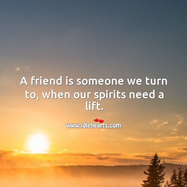 Image, Friend is someone we turn to, when our spirits need a lift.