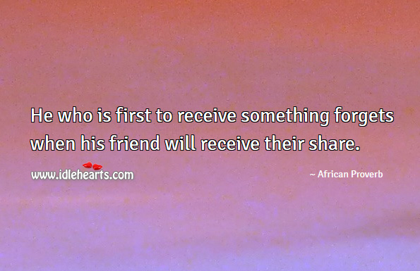 He who is first to receive something forgets when his friend will receive their share. African Proverbs Image