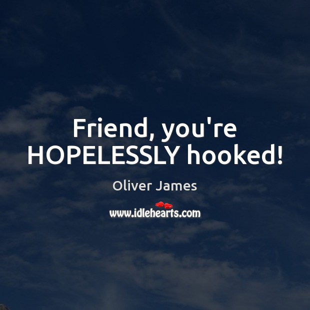 Friend, you're HOPELESSLY hooked! Image