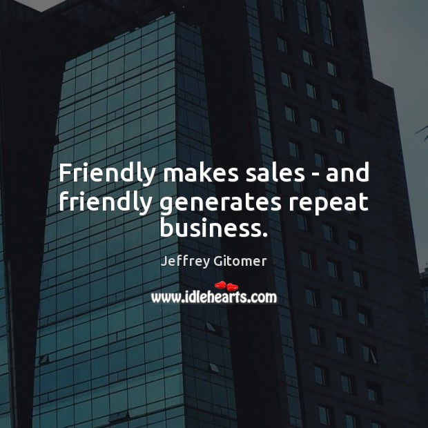 Friendly makes sales – and friendly generates repeat business. Jeffrey Gitomer Picture Quote
