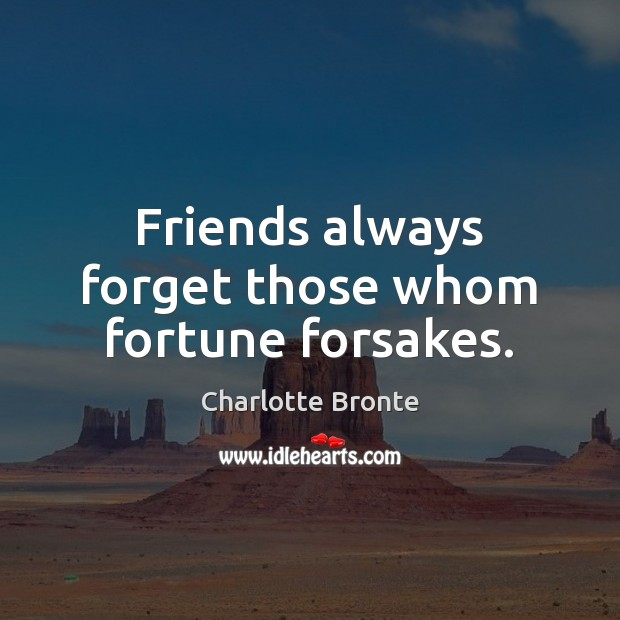 Friends always forget those whom fortune forsakes. Charlotte Bronte Picture Quote